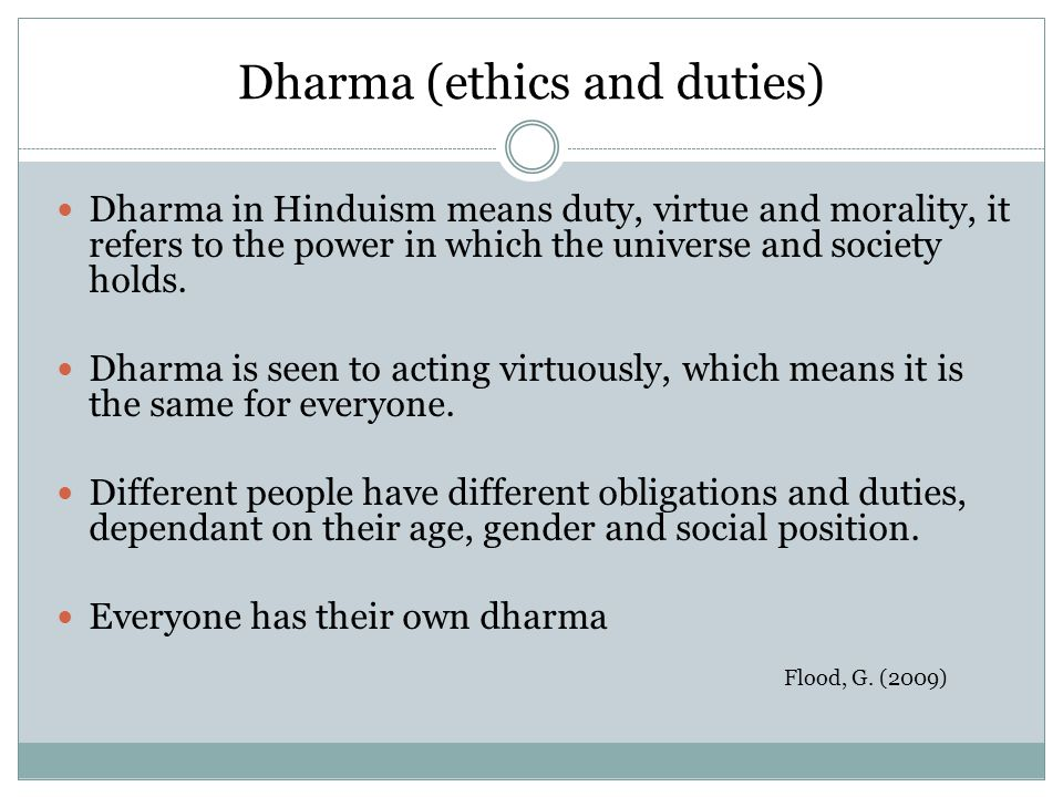 Dharma (ethics and duties) Dharma in Hinduism means duty, virtue and morality, it refers to the power in which the universe and society holds. Dharma