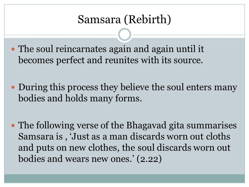 Samsara (Rebirth) The soul reincarnates again and again until it becomes perfect and reunites with its source. During this process they believe the so