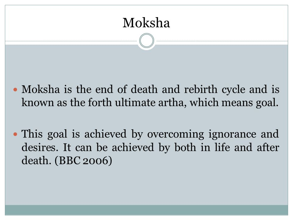 Moksha Moksha is the end of death and rebirth cycle and is known as the forth ultimate artha, which means goal. This goal is achieved by overcoming ig