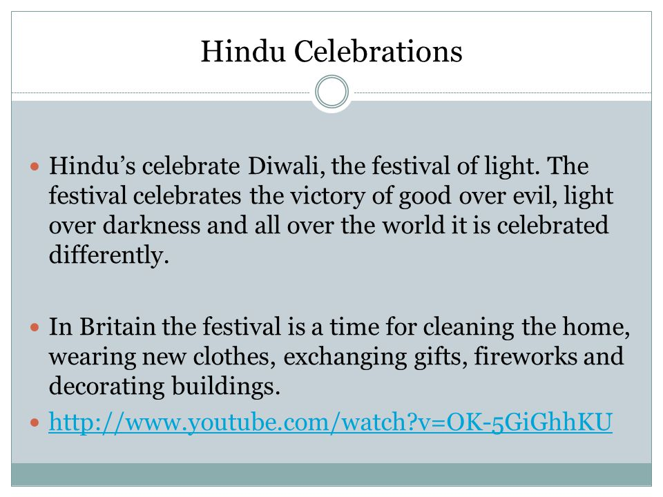 Hindu Celebrations Hindu's celebrate Diwali, the festival of light. The festival celebrates the victory of good over evil, light over darkness and all