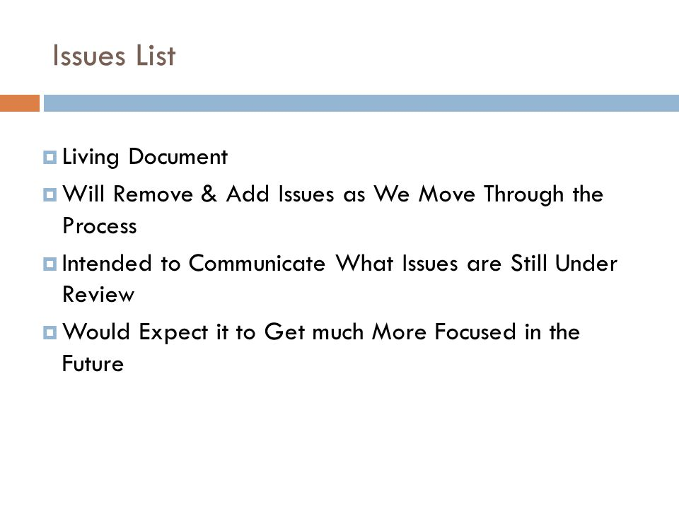 Issues List  Living Document  Will Remove & Add Issues as We Move Through the Process  Intended to Communicate What Issues are Still Under Review  Would Expect it to Get much More Focused in the Future