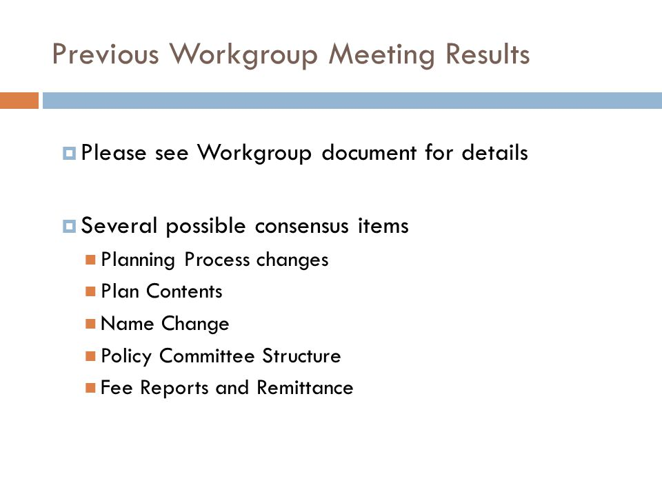 Previous Workgroup Meeting Results  Please see Workgroup document for details  Several possible consensus items Planning Process changes Plan Contents Name Change Policy Committee Structure Fee Reports and Remittance