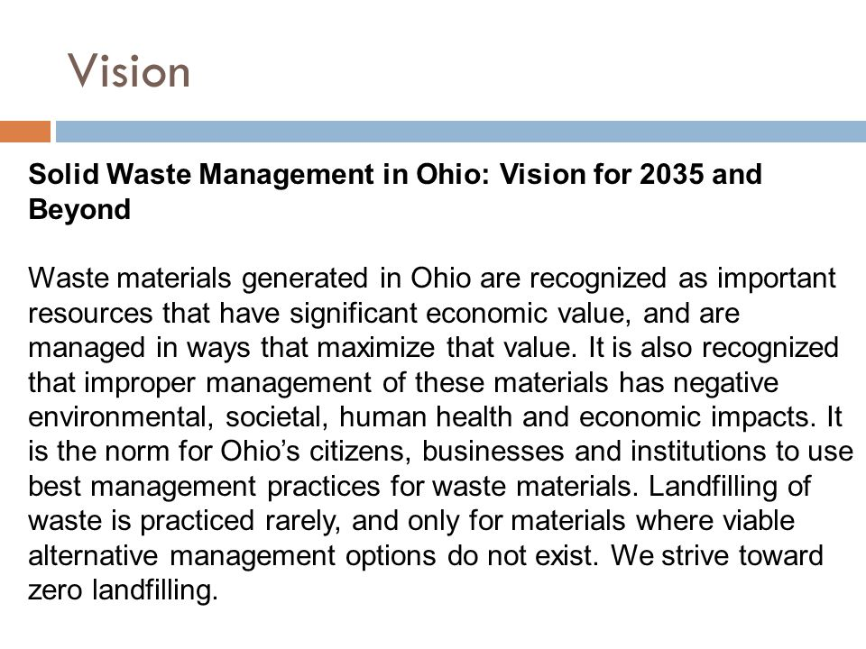 Vision Solid Waste Management in Ohio: Vision for 2035 and Beyond Waste materials generated in Ohio are recognized as important resources that have significant economic value, and are managed in ways that maximize that value.