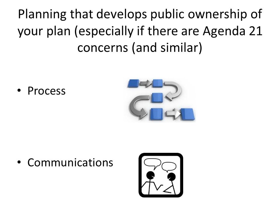 Planning that develops public ownership of your plan (especially if there are Agenda 21 concerns (and similar) Process Communications