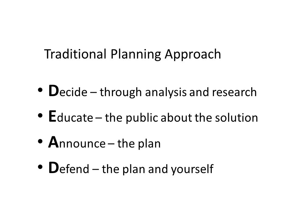 Traditional Planning Approach D ecide – through analysis and research E ducate – the public about the solution A nnounce – the plan D efend – the plan and yourself