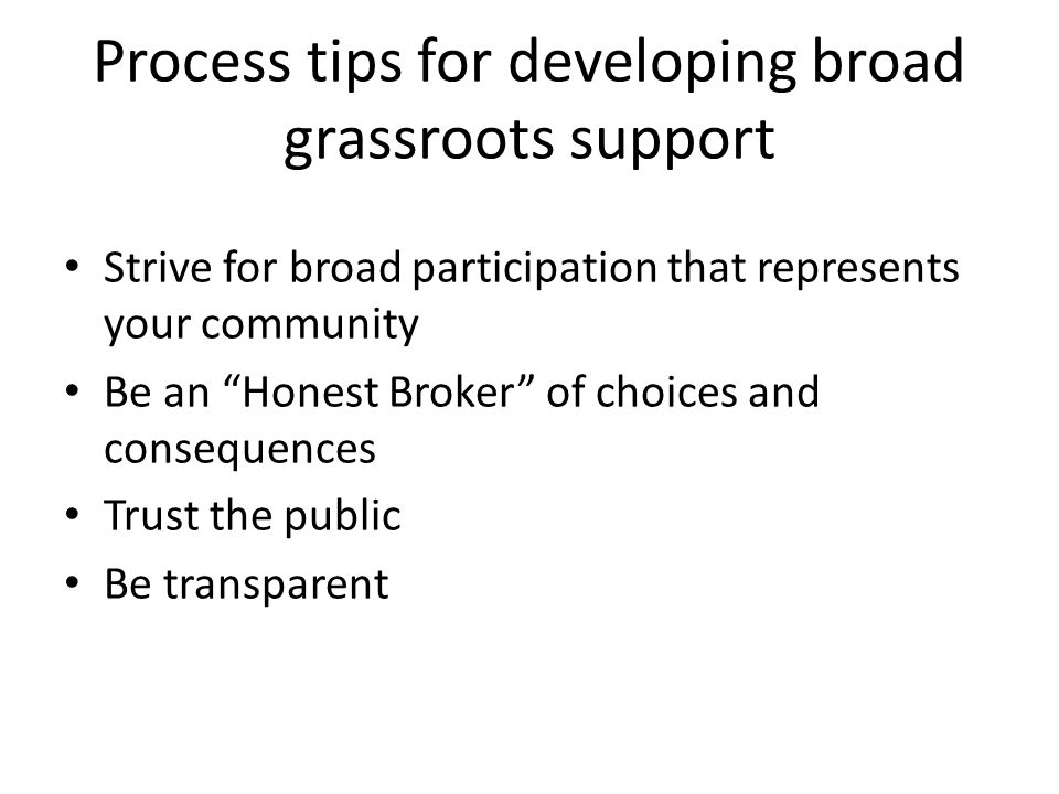 Process tips for developing broad grassroots support Strive for broad participation that represents your community Be an Honest Broker of choices and consequences Trust the public Be transparent