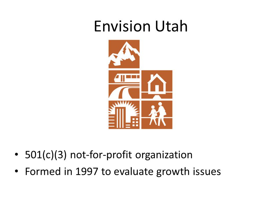 501(c)(3) not-for-profit organization Formed in 1997 to evaluate growth issues Envision Utah