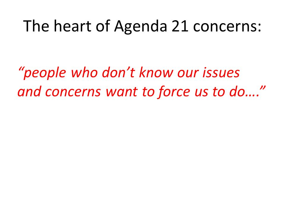 The heart of Agenda 21 concerns: people who don't know our issues and concerns want to force us to do….