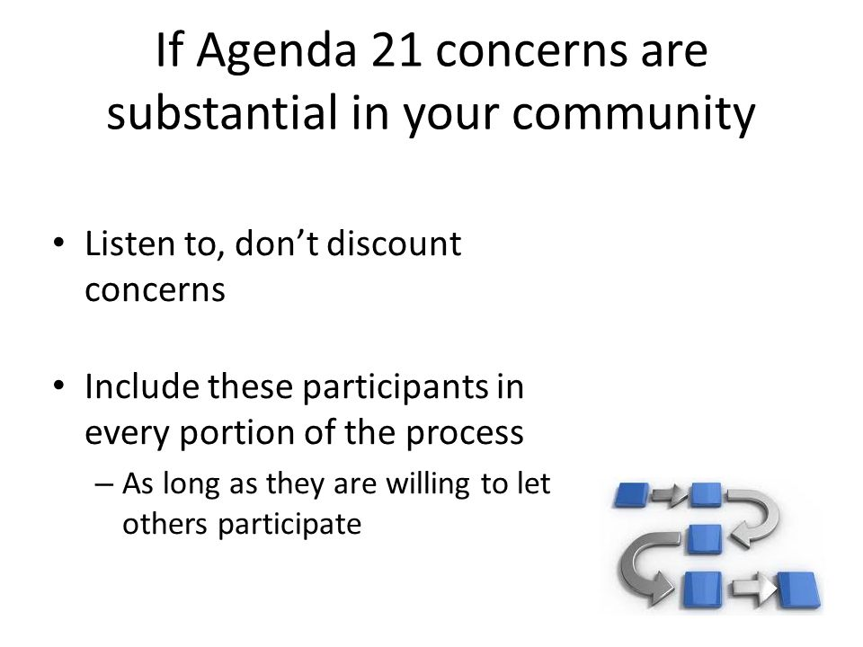 If Agenda 21 concerns are substantial in your community Listen to, don't discount concerns Include these participants in every portion of the process – As long as they are willing to let others participate