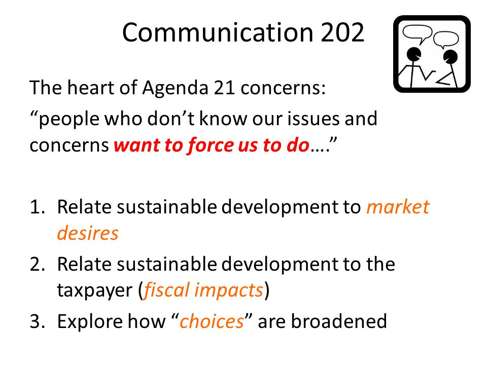 Communication 202 The heart of Agenda 21 concerns: people who don't know our issues and concerns want to force us to do…. 1.Relate sustainable development to market desires 2.Relate sustainable development to the taxpayer (fiscal impacts) 3.Explore how choices are broadened