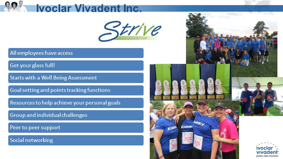 All employees have accessGet your glass full!Starts with a Well Being AssessmentGoal setting and points tracking functionsResources to help achieve your personal goalsGroup and individual challengesPeer to peer supportSocial networking Ivoclar Vivadent Inc.