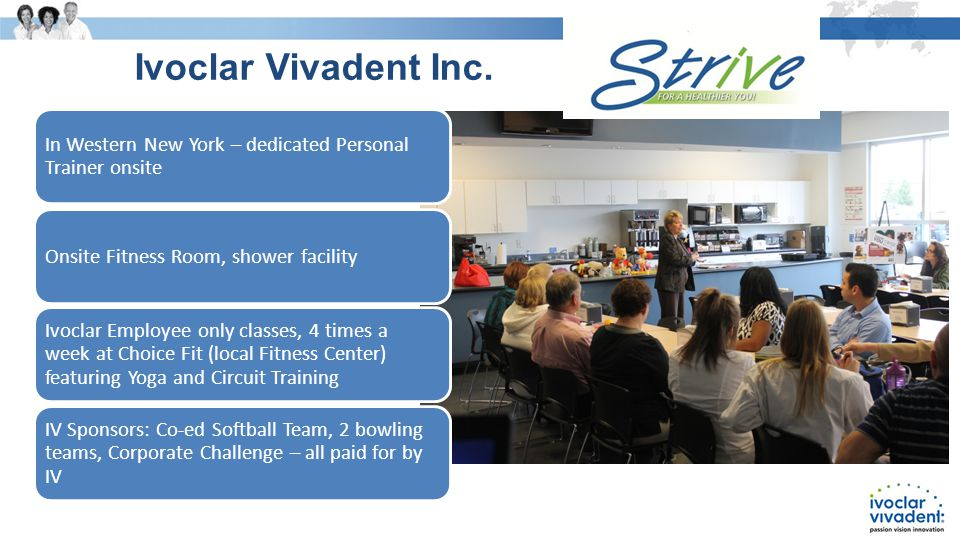 In Western New York – dedicated Personal Trainer onsite Onsite Fitness Room, shower facility Ivoclar Employee only classes, 4 times a week at Choice Fit (local Fitness Center) featuring Yoga and Circuit Training IV Sponsors: Co-ed Softball Team, 2 bowling teams, Corporate Challenge – all paid for by IV Ivoclar Vivadent Inc.