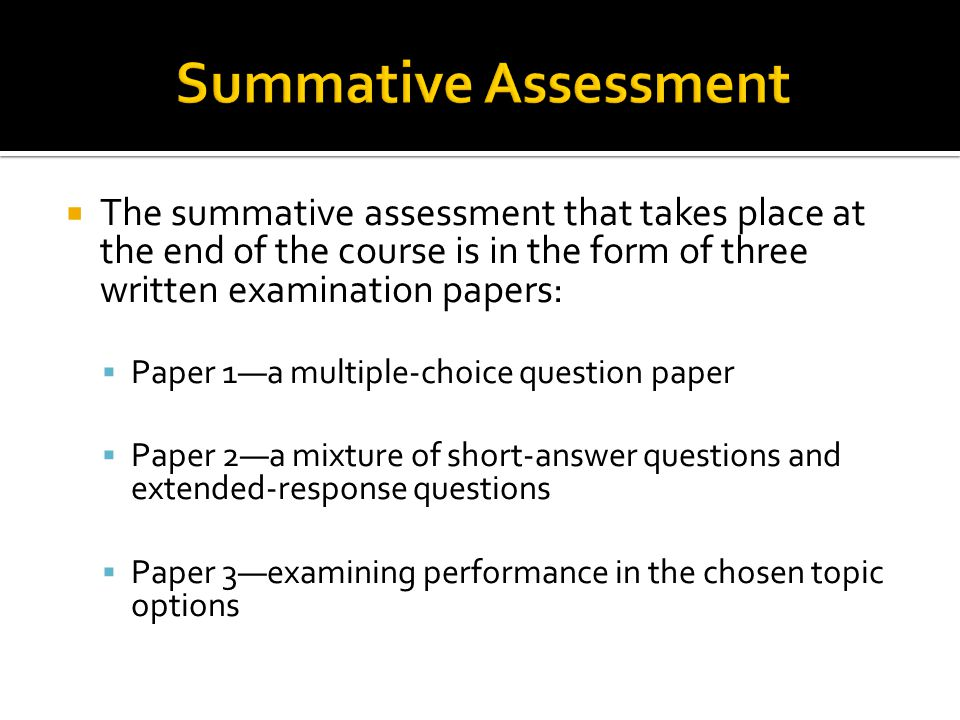  The summative assessment that takes place at the end of the course is in the form of three written examination papers:  Paper 1—a multiple-choice q