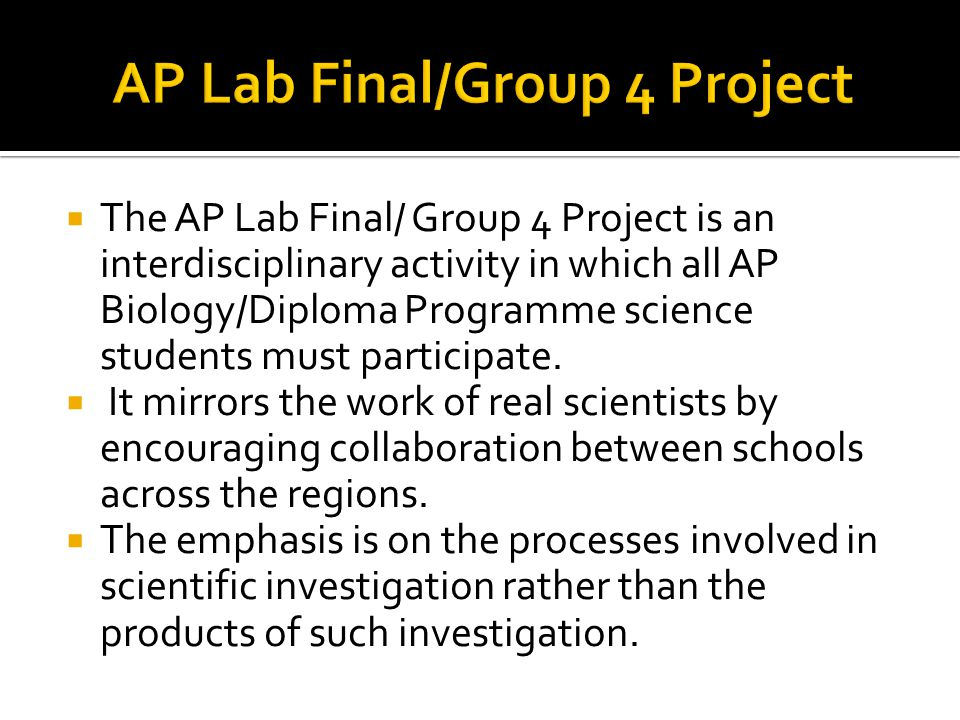  The AP Lab Final/ Group 4 Project is an interdisciplinary activity in which all AP Biology/Diploma Programme science students must participate.  It