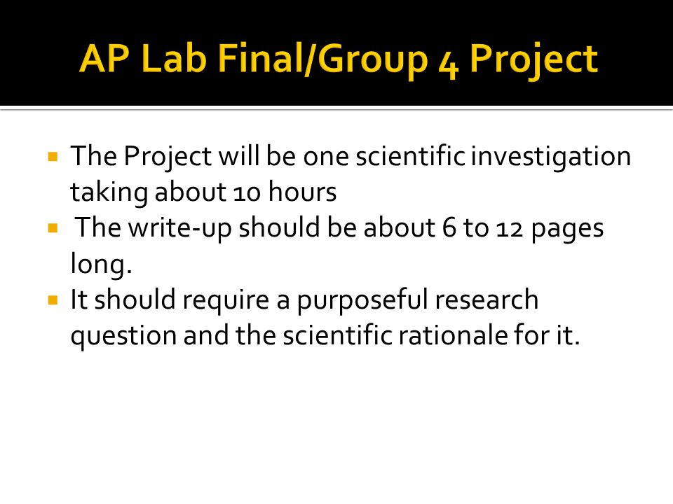 The Project will be one scientific investigation taking about 10 hours  The write-up should be about 6 to 12 pages long.  It should require a purp