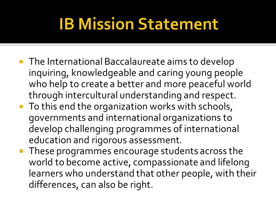  The International Baccalaureate aims to develop inquiring, knowledgeable and caring young people who help to create a better and more peaceful world