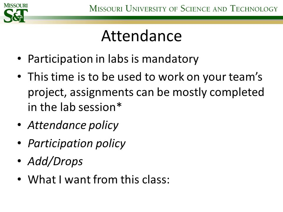 Attendance Participation in labs is mandatory This time is to be used to work on your team's project, assignments can be mostly completed in the lab session* Attendance policy Participation policy Add/Drops What I want from this class: