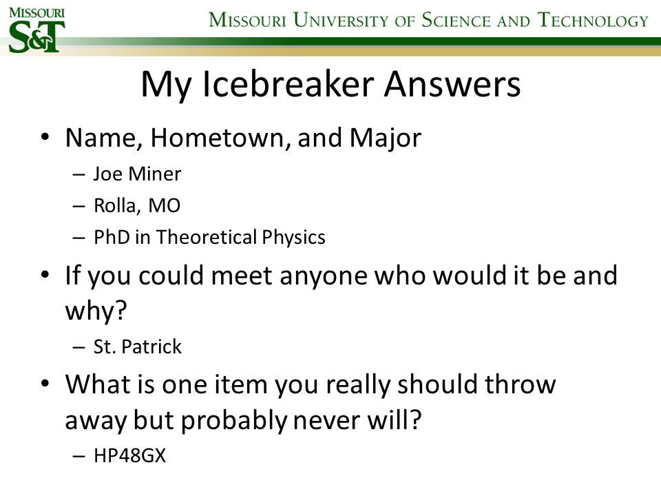 My Icebreaker Answers Name, Hometown, and Major – Joe Miner – Rolla, MO – PhD in Theoretical Physics If you could meet anyone who would it be and why?