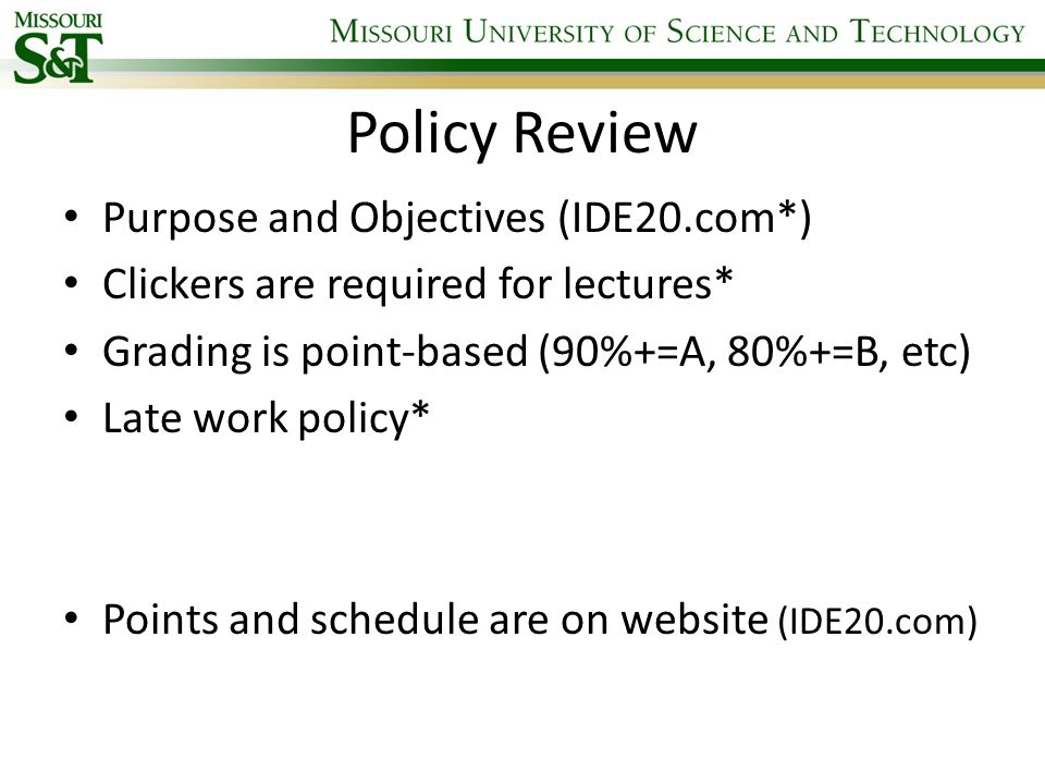 Policy Review Purpose and Objectives (IDE20.com*) Clickers are required for lectures* Grading is point-based (90%+=A, 80%+=B, etc) Late work policy* P