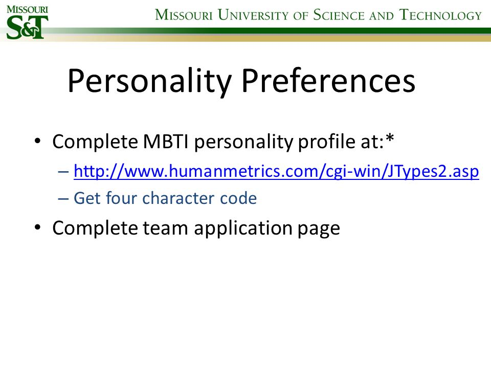 Personality Preferences Complete MBTI personality profile at:* – http://www.humanmetrics.com/cgi-win/JTypes2.asp http://www.humanmetrics.com/cgi-win/JTypes2.asp – Get four character code Complete team application page