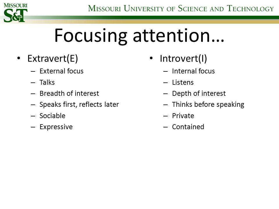 Focusing attention… Extravert(E) – External focus – Talks – Breadth of interest – Speaks first, reflects later – Sociable – Expressive Introvert(I) –