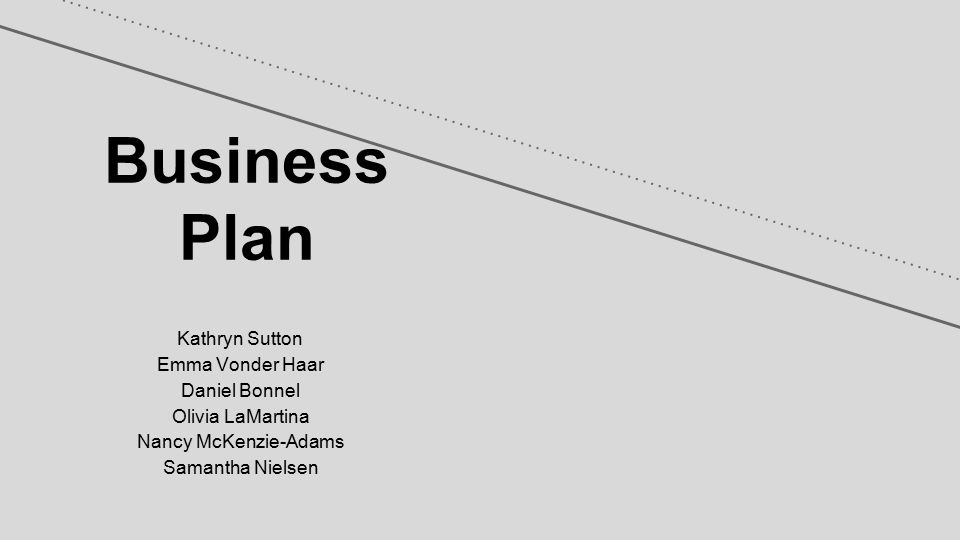 Business Plan Kathryn Sutton Emma Vonder Haar Daniel Bonnel Olivia LaMartina Nancy McKenzie-Adams Samantha Nielsen