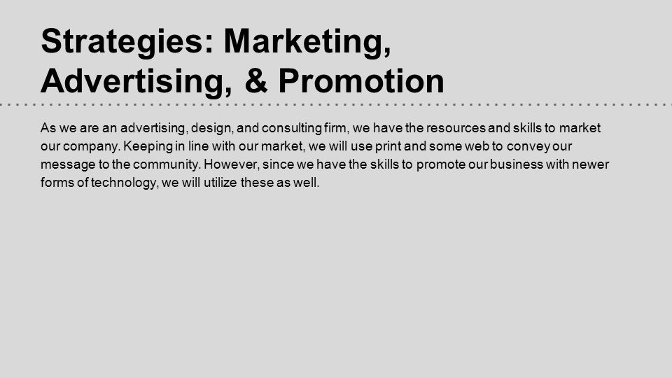 Strategies: Marketing, Advertising, & Promotion As we are an advertising, design, and consulting firm, we have the resources and skills to market our company.