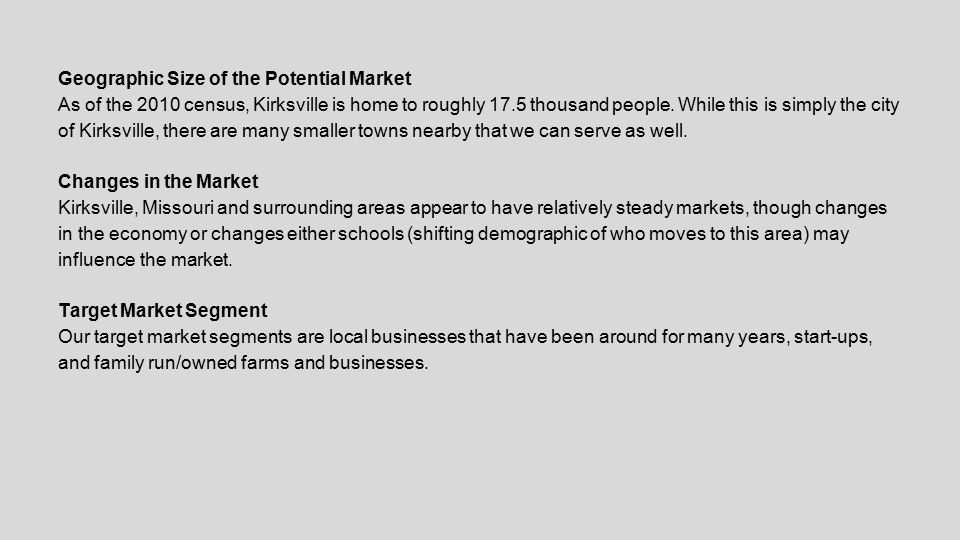 Geographic Size of the Potential Market As of the 2010 census, Kirksville is home to roughly 17.5 thousand people. While this is simply the city of Ki