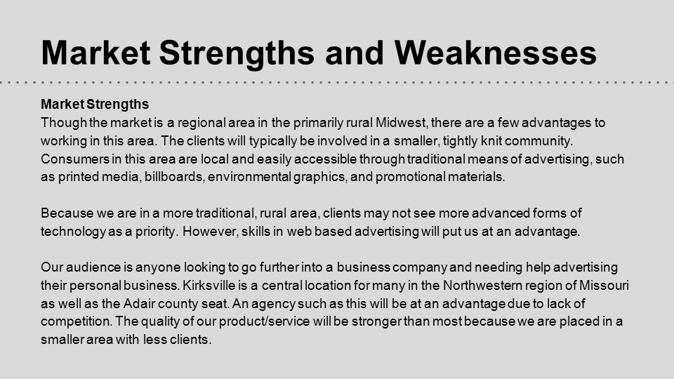 Market Strengths and Weaknesses Market Strengths Though the market is a regional area in the primarily rural Midwest, there are a few advantages to wo