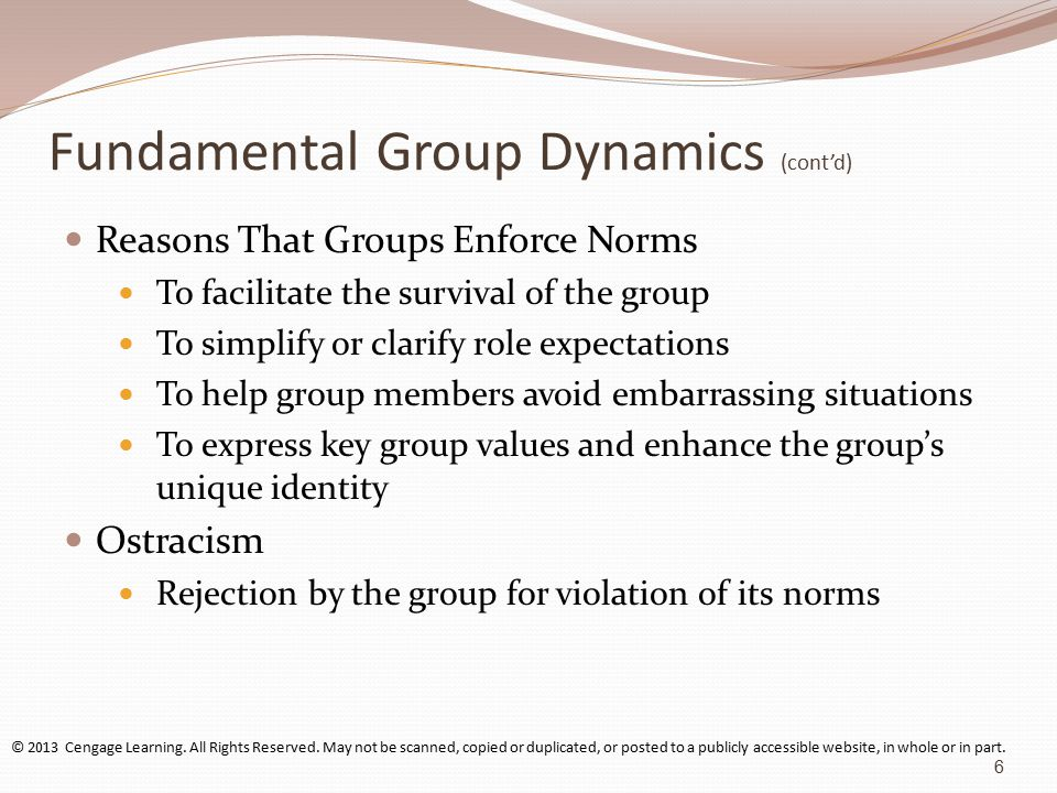 Fundamental Group Dynamics (cont'd) Reasons That Groups Enforce Norms To facilitate the survival of the group To simplify or clarify role expectations To help group members avoid embarrassing situations To express key group values and enhance the group's unique identity Ostracism Rejection by the group for violation of its norms © 2013 Cengage Learning.