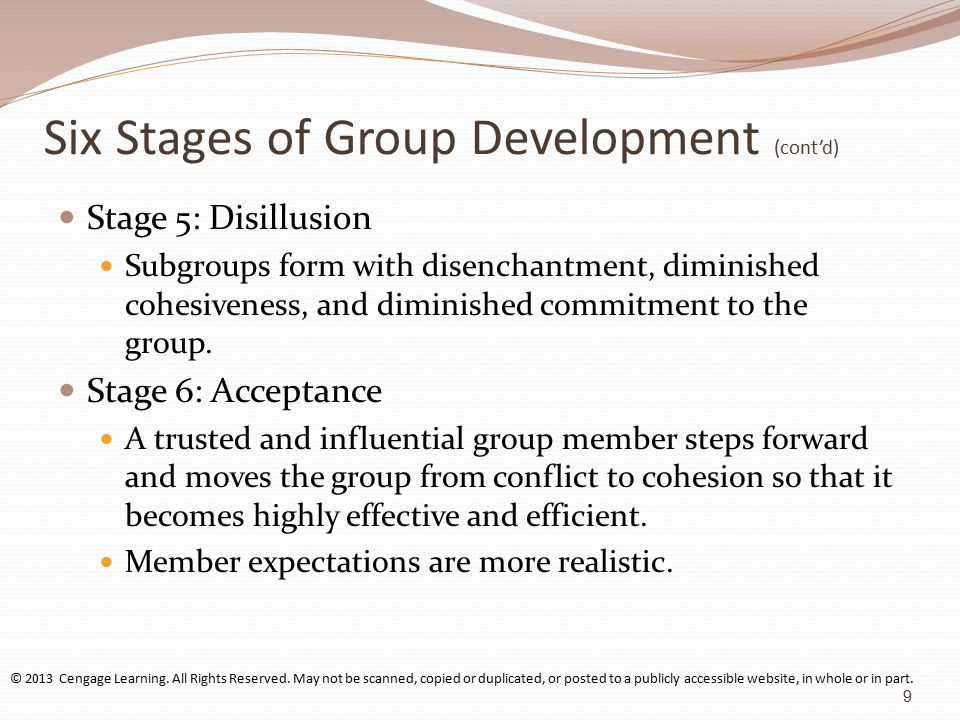 Six Stages of Group Development (cont'd) Stage 5: Disillusion Subgroups form with disenchantment, diminished cohesiveness, and diminished commitment to the group.