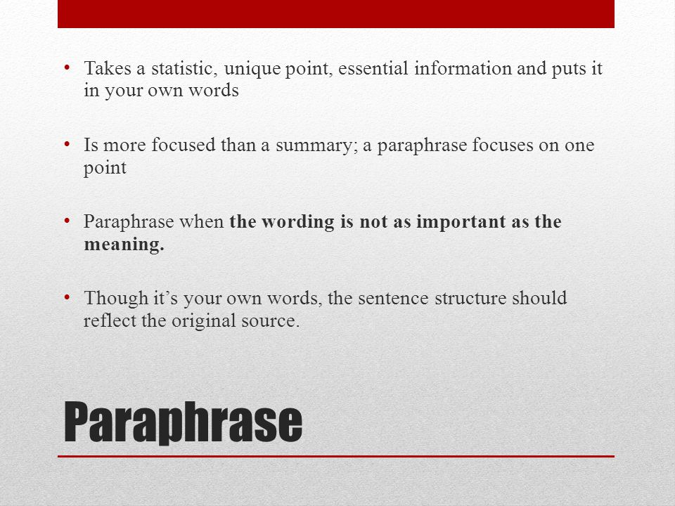Paraphrase Takes a statistic, unique point, essential information and puts it in your own words Is more focused than a summary; a paraphrase focuses on one point Paraphrase when the wording is not as important as the meaning.