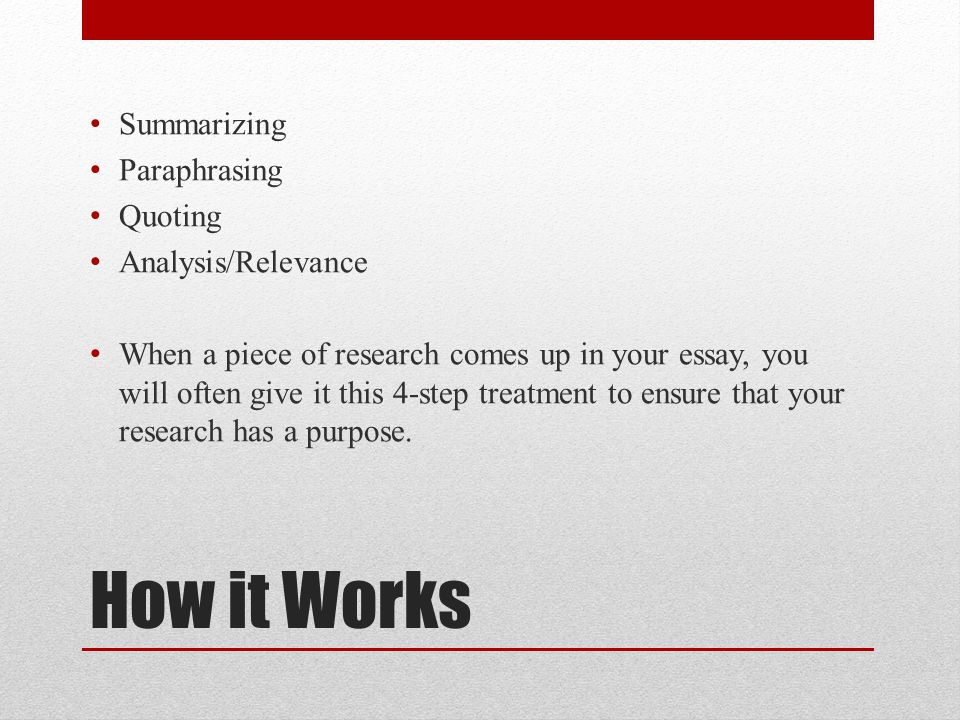 How it Works Summarizing Paraphrasing Quoting Analysis/Relevance When a piece of research comes up in your essay, you will often give it this 4-step treatment to ensure that your research has a purpose.