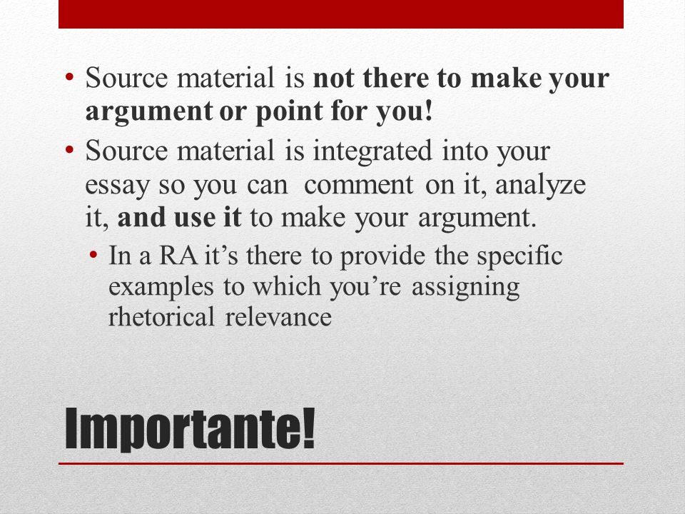 Importante. Source material is not there to make your argument or point for you.