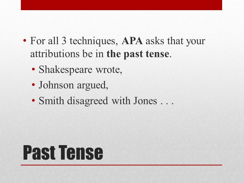 Past Tense For all 3 techniques, APA asks that your attributions be in the past tense.
