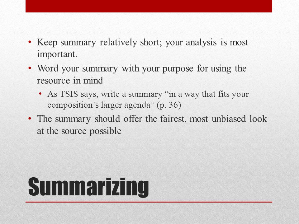Summarizing Keep summary relatively short; your analysis is most important. Word your summary with your purpose for using the resource in mind As TSIS