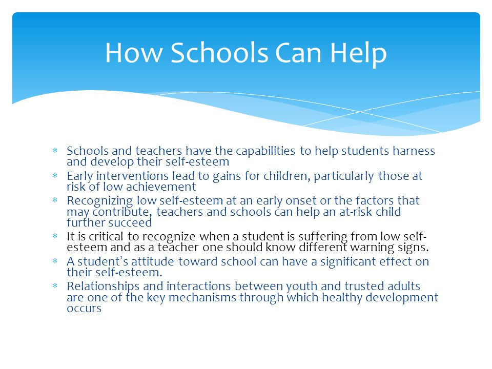  Schools and teachers have the capabilities to help students harness and develop their self-esteem  Early interventions lead to gains for children, particularly those at risk of low achievement  Recognizing low self-esteem at an early onset or the factors that may contribute, teachers and schools can help an at-risk child further succeed  It is critical to recognize when a student is suffering from low self- esteem and as a teacher one should know different warning signs.