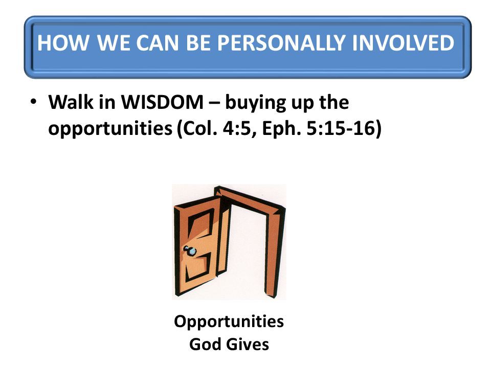 HOW WE CAN BE PERSONALLY INVOLVED Walk in WISDOM – buying up the opportunities (Col.