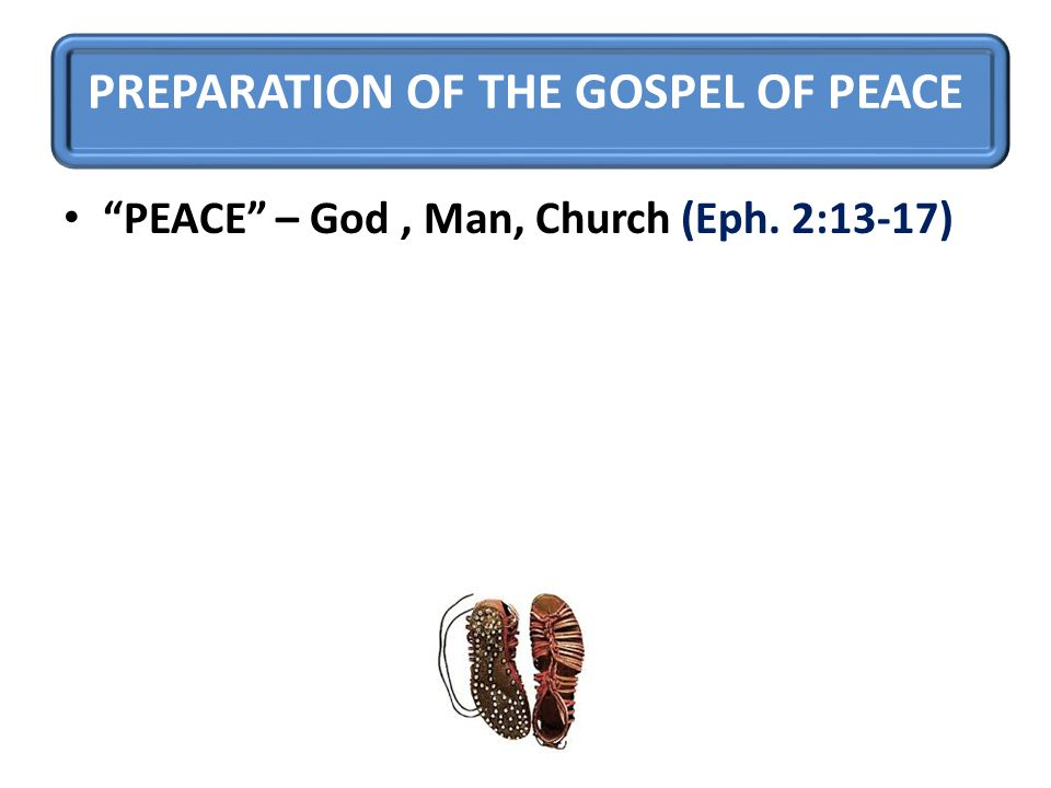 PREPARATION OF THE GOSPEL OF PEACE PEACE – God, Man, Church (Eph. 2:13-17)