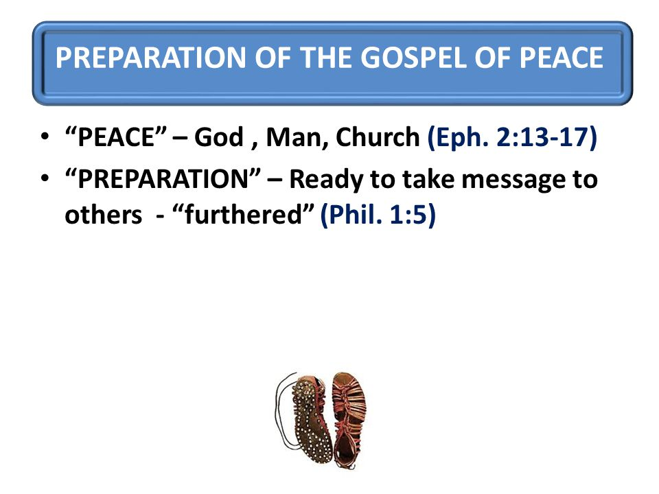 """PREPARATION OF THE GOSPEL OF PEACE """"PEACE"""" – God, Man, Church (Eph. 2:13-17) """"PREPARATION"""" – Ready to take message to others - """"furthered"""" (Phil. 1:5)"""