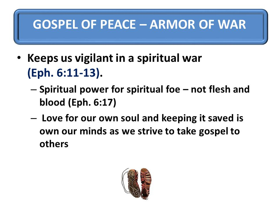 GOSPEL OF PEACE – ARMOR OF WAR Keeps us vigilant in a spiritual war (Eph.