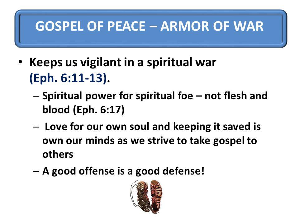 GOSPEL OF PEACE – ARMOR OF WAR Keeps us vigilant in a spiritual war (Eph. 6:11-13). – Spiritual power for spiritual foe – not flesh and blood (Eph. 6: