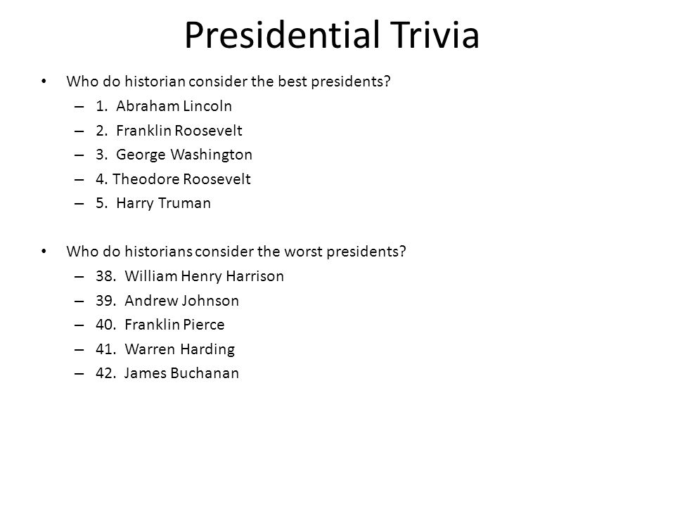 Presidential Trivia Who do historian consider the best presidents? – 1. Abraham Lincoln – 2. Franklin Roosevelt – 3. George Washington – 4. Theodore R
