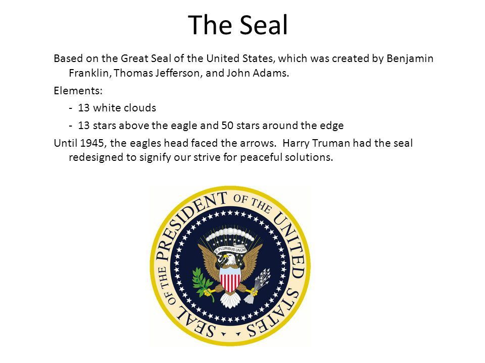 The Seal Based on the Great Seal of the United States, which was created by Benjamin Franklin, Thomas Jefferson, and John Adams. Elements: - 13 white