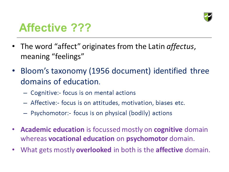 "Affective ??? The word ""affect"" originates from the Latin affectus, meaning ""feelings"" Bloom's taxonomy (1956 document) identified three domains of ed"