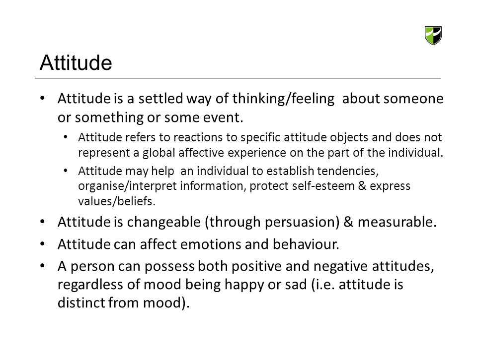 Attitude Attitude is a settled way of thinking/feeling about someone or something or some event. Attitude refers to reactions to specific attitude obj