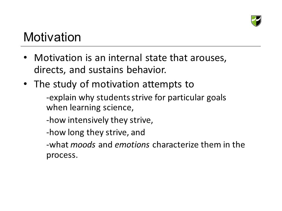 Motivation Motivation is an internal state that arouses, directs, and sustains behavior. The study of motivation attempts to -explain why students str