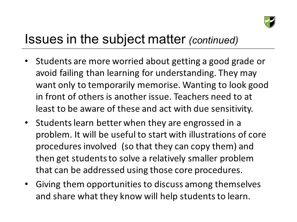 Issues in the subject matter (continued) Students are more worried about getting a good grade or avoid failing than learning for understanding. They m