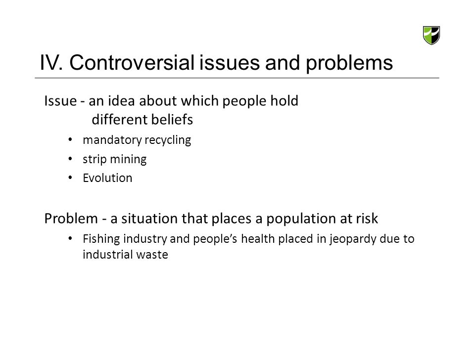 IV. Controversial issues and problems Issue - an idea about which people hold different beliefs mandatory recycling strip mining Evolution Problem - a