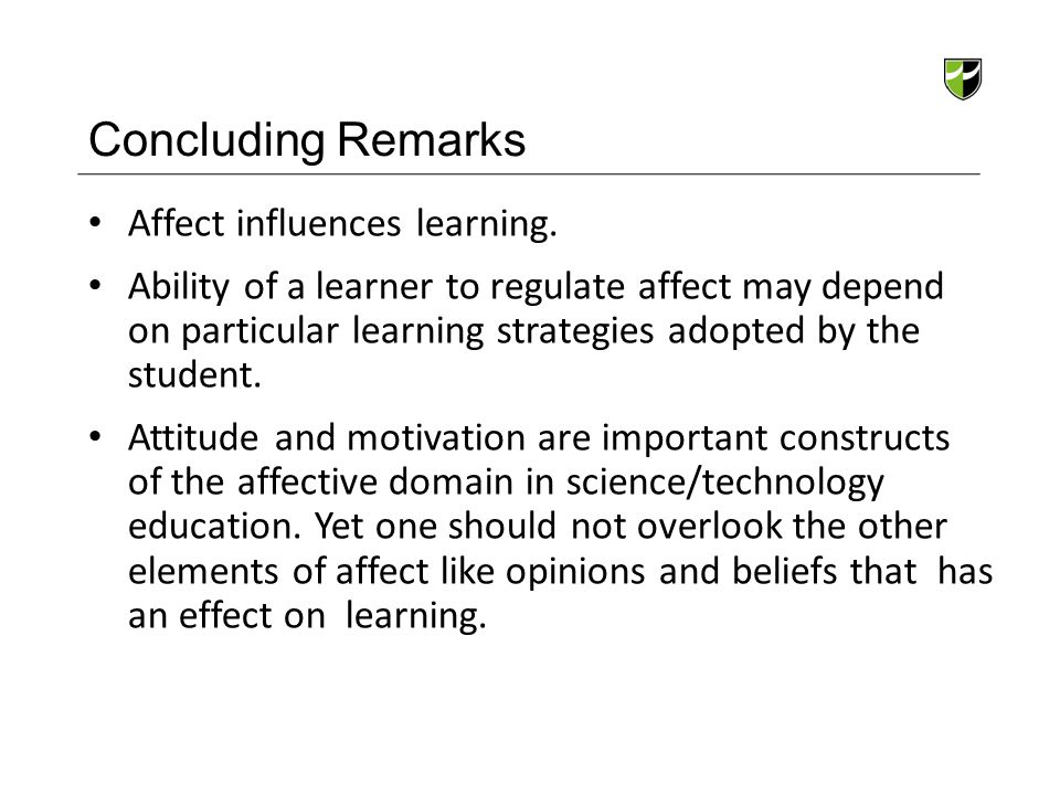 Concluding Remarks Affect influences learning. Ability of a learner to regulate affect may depend on particular learning strategies adopted by the stu